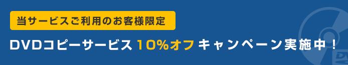 当サービスご利用のお客様限定 DVDコピーサービス 10%オフ キャンペーン実施中!